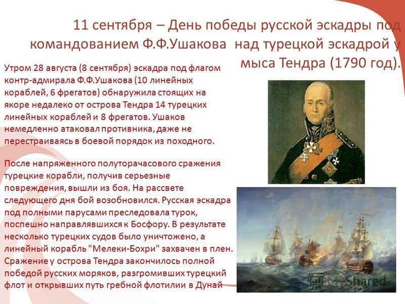 11 сентября – День победы русской эскадры под командованием Ф.Ф.Ушакова над турецкой эскадрой у мыса Тендра (1790 год). Утром 28 августа (8 сентября) эскадра под флагом контр-адмирала Ф.Ф.Ушакова (10 линейных кораблей, 6 фрегатов) обнаружила стоящих