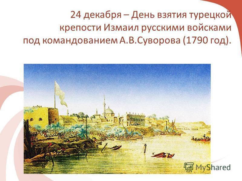 24 декабря – День взятия турецкой крепости Измаил русскими войсками под командованием А.В.Суворова (1790 год).