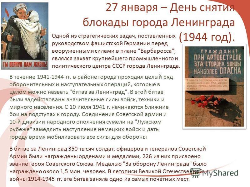 27 января – День снятия блокады города Ленинграда (1944 год). В битве за Ленинград 350 тысяч солдат, офицеров и генералов Советской Армии были награждены орденами и медалями, 226 из них присвоено звание Героя Советского Союза. Медалью