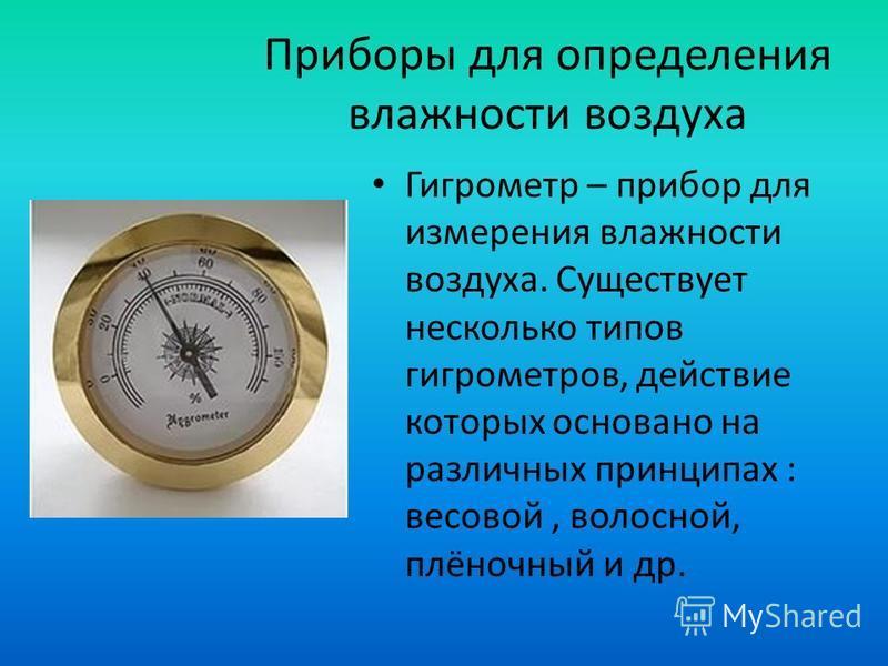 Приборы для определения влажности воздуха Гигрометр – прибор для измерения влажности воздуха. Существует несколько типов гигрометров, действие которых основано на различных принципах : весовой, волосной, плёночный и др.