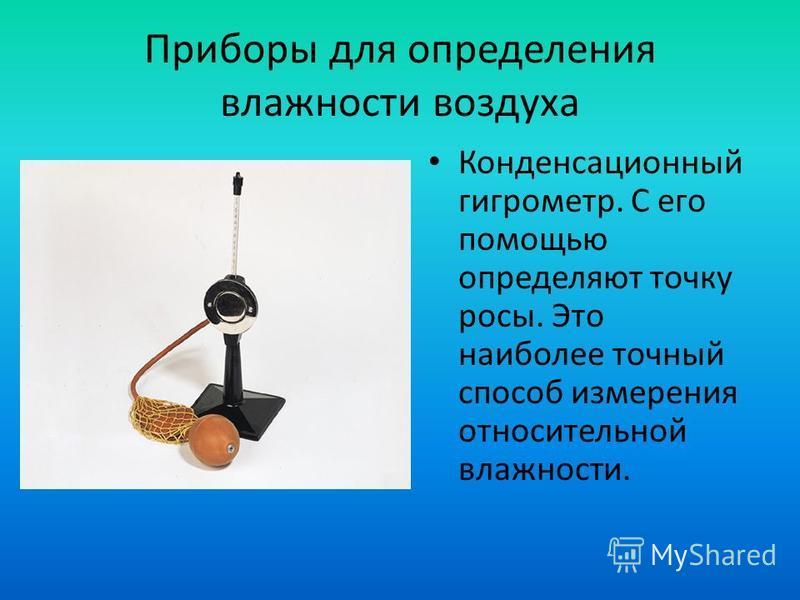 Приборы для определения влажности воздуха Конденсационный гигрометр. С его помощью определяют точку росы. Это наиболее точный способ измерения относительной влажности.