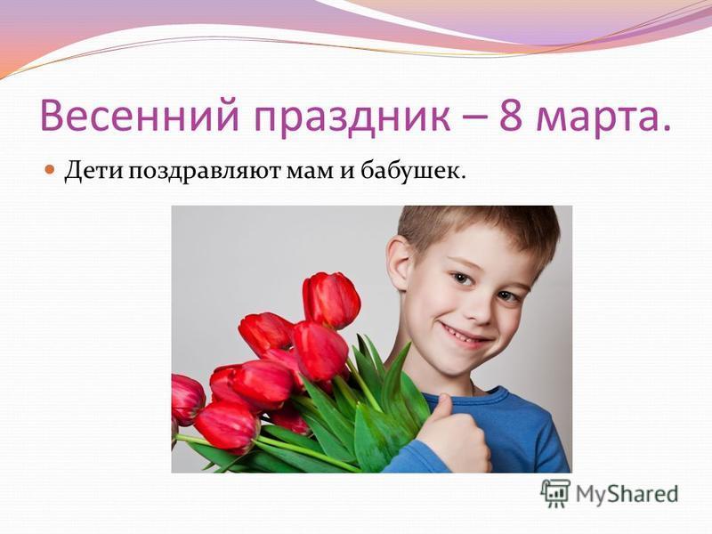Весенний праздник – 8 марта. Дети поздравляют мам и бабушек.