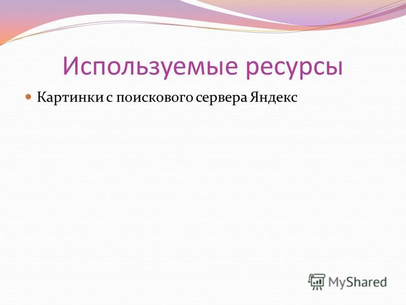 Используемые ресурсы Картинки с поискового сервера Яндекс
