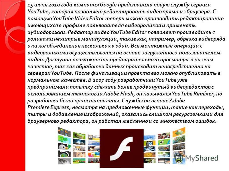 15 июня 2010 года компания Google представила новую службу сервиса YouTube, которая позволяет редактировать видео прямо из браузера. С помощью YouTube Video Editor теперь можно производить редактирование имеющихся в профиле пользователя видеороликов