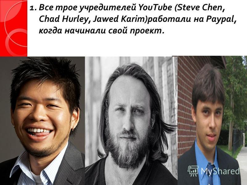 1. Все трое учредителей YouTube (Steve Chen, Chad Hurley, Jawed Karim) работали на Paypal, когда начинали свой проект.