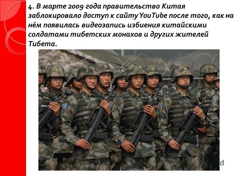 4. В марте 2009 года правительство Китая заблокировало доступ к сайту YouTube после того, как на нём появилась видеозапись избиения китайскими солдатами тибетских монахов и других жителей Тибета.