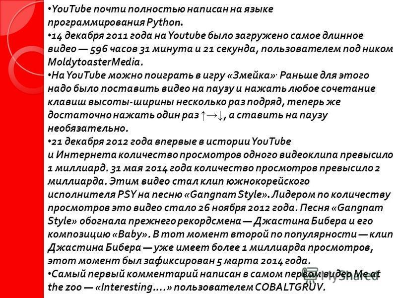 YouTube почти полностью написан на языке программирования Python. 14 декабря 2011 года на Youtube было загружено самое длинное видео 596 часов 31 минута и 21 секунда, пользователем под ником MoldytoasterMedia. На YouTube можно поиграть в игру « Змейк