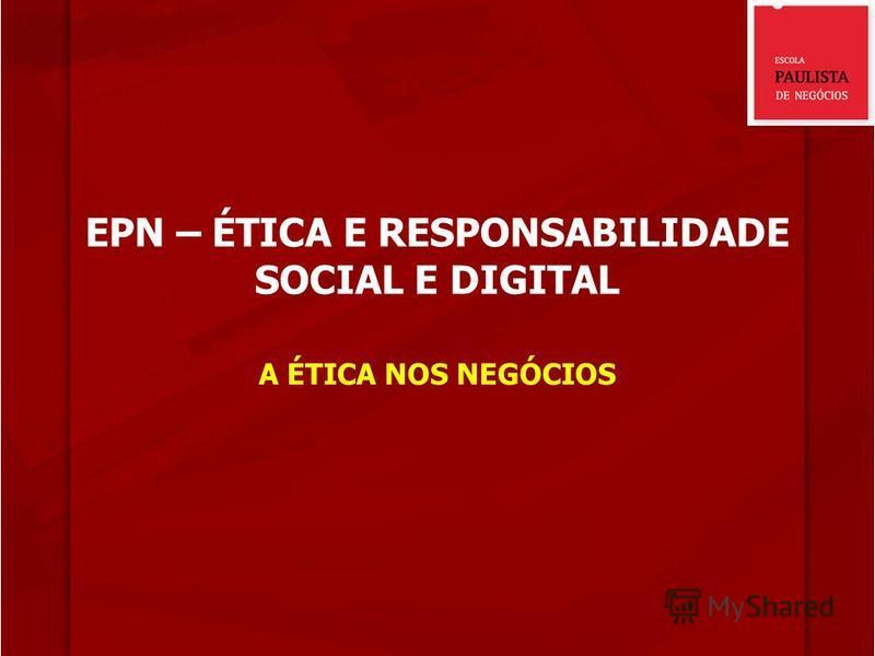 EPN – ÉTICA E RESPONSABILIDADE SOCIAL E DIGITAL A ÉTICA NOS NEGÓCIOS