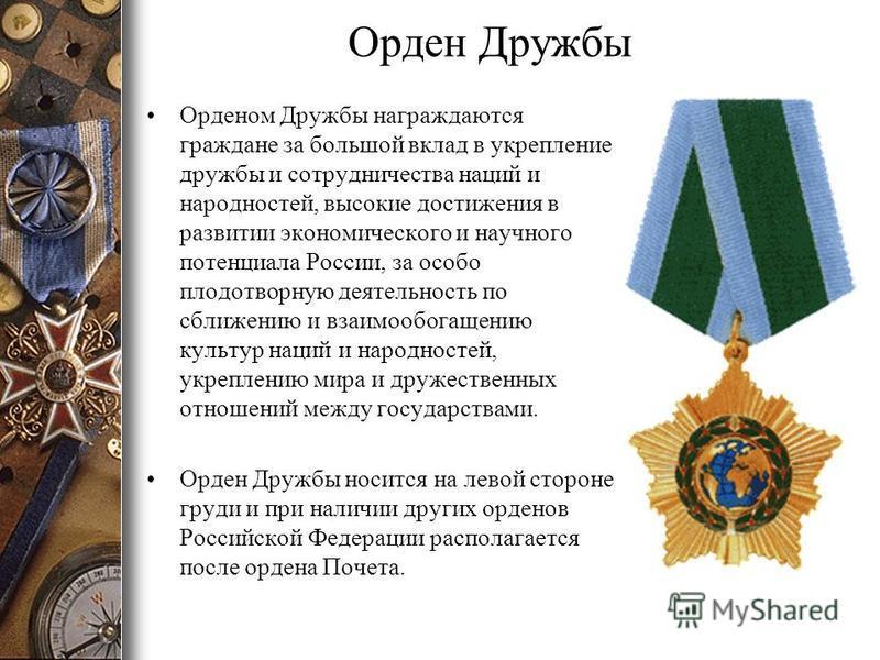 Орден Дружбы Орденом Дружбы награждаются граждане за большой вклад в укрепление дружбы и сотрудничества наций и народностей, высокие достижения в развитии экономического и научного потенциала России, за особо плодотворную деятельность по сближению и
