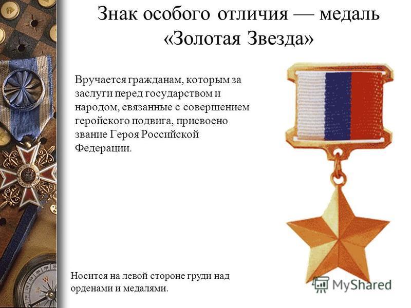 Знак особого отличия медаль «Золотая Звезда» Вручается гражданам, которым за заслуги перед государством и народом, связанные с совершением геройского подвига, присвоено звание Героя Российской Федерации. Носится на левой стороне груди над орденами и
