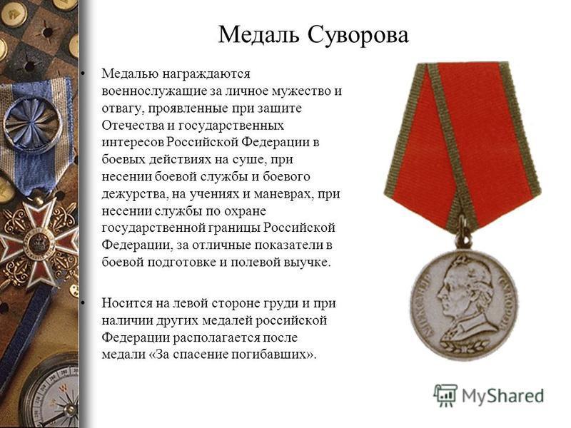 Медаль Суворова Медалью награждаются военнослужащие за личное мужество и отвагу, проявленные при защите Отечества и государственных интересов Российской Федерации в боевых действиях на суше, при несении боевой службы и боевого дежурства, на учениях и