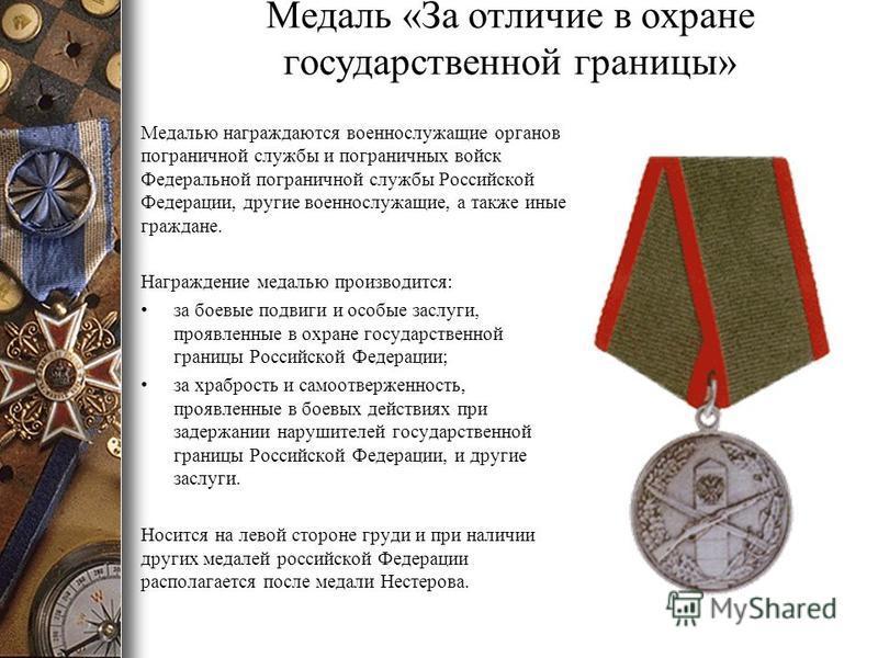 Медаль «За отличие в охране государственной границы» Медалью награждаются военнослужащие органов пограничной службы и пограничных войск Федеральной пограничной службы Российской Федерации, другие военнослужащие, а также иные граждане. Награждение мед