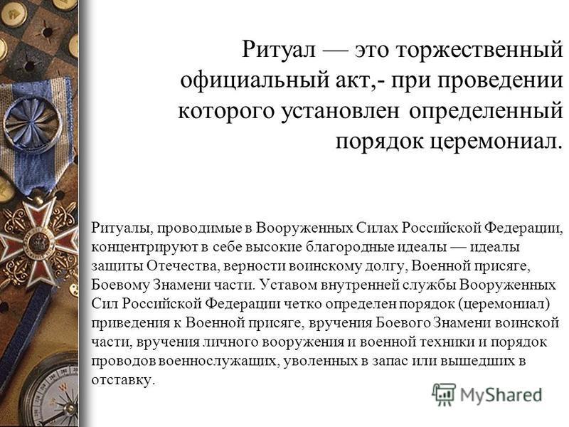 Ритуал это торжественный официальный акт,- при проведении которого установлен определенный порядок церемониал. Ритуалы, проводимые в Вооруженных Силах Российской Федерации, концентрируют в себе высокие благородные идеалы идеалы защиты Отечества, верн