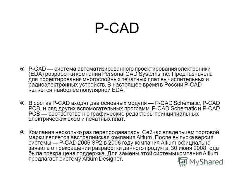 P-CAD P-CAD система автоматизированного проектирования электроники (EDA) разработки компании Personal CAD Systems Inc. Предназначена для проектирования многослойных печатных плат вычислительных и радиоэлектронных устройств. В настоящее время в России