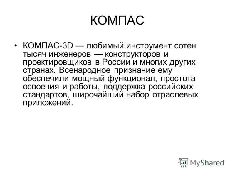 КОМПАС КОМПАС-3D любимый инструмент сотен тысяч инженеров конструкторов и проектировщиков в России и многих других странах. Всенародное признание ему обеспечили мощный функционал, простота освоения и работы, поддержка российских стандартов, широчайши