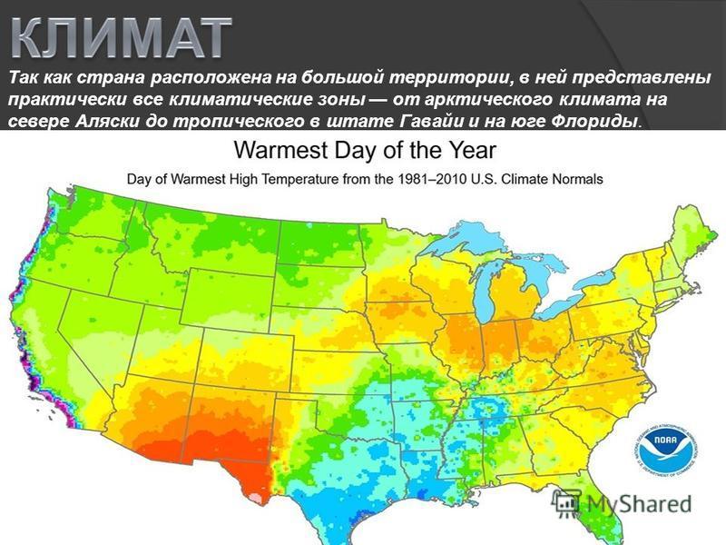 Так как страна расположена на большой территории, в ней представлены практически все климатические зоны от арктического климата на севере Аляски до тропического в штате Гавайи и на юге Флориды.