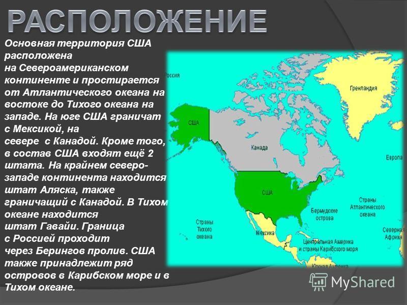 Основная территория США расположена на Североамериканском континенте и простирается от Атлантического океана на востоке до Тихого океана на западе. На юге США граничат с Мексикой, на севере с Канадой. Кроме того, в состав США входят ещё 2 штата. На к
