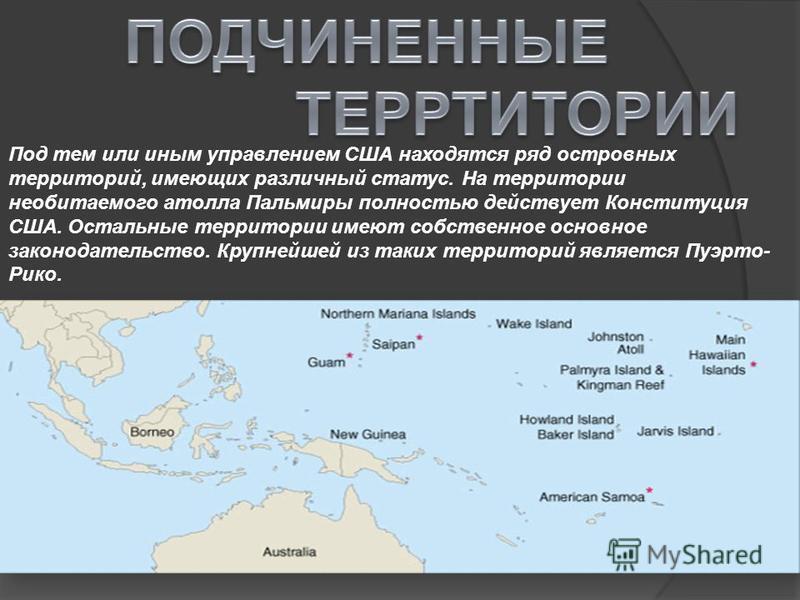Под тем или иным управлением США находятся ряд островных территорий, имеющих различный статус. На территории необитаемого атолла Пальмиры полностью действует Конституция США. Остальные территории имеют собственное основное законодательство. Крупнейше