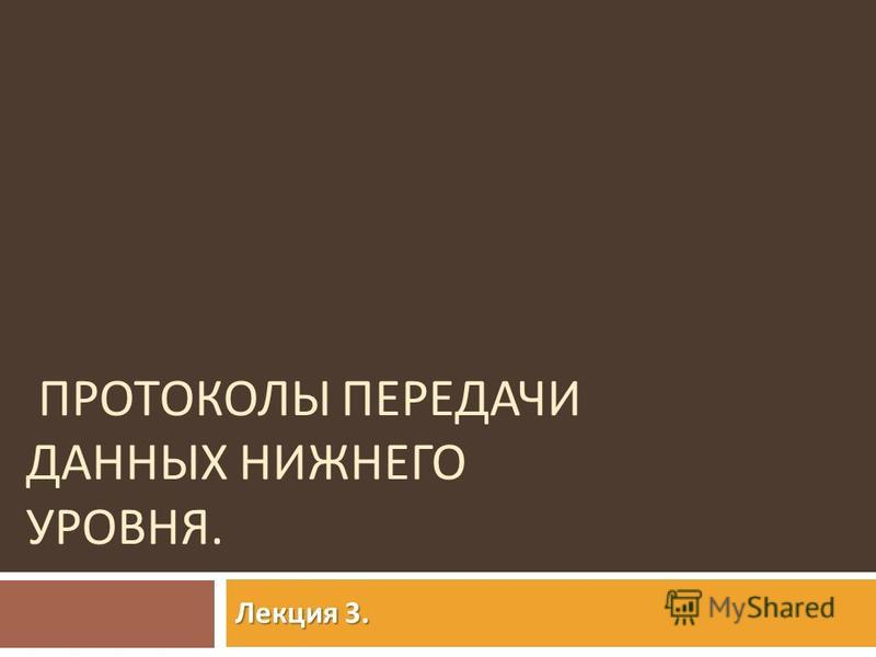 ПРОТОКОЛЫ ПЕРЕДАЧИ ДАННЫХ НИЖНЕГО УРОВНЯ. Лекция 3.