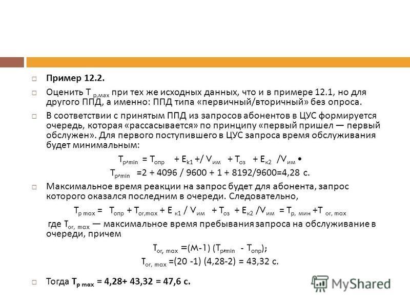 Пример 12.2. Оценить Т р, мах при тех же исходных данных, что и в при  мере 12.1, но для другого ППД, а именно : ППД типа « первичный / вторичный » без опроса. В соответствии с принятым ППД из запросов абонентов в ЦУС формируется очередь, которая «