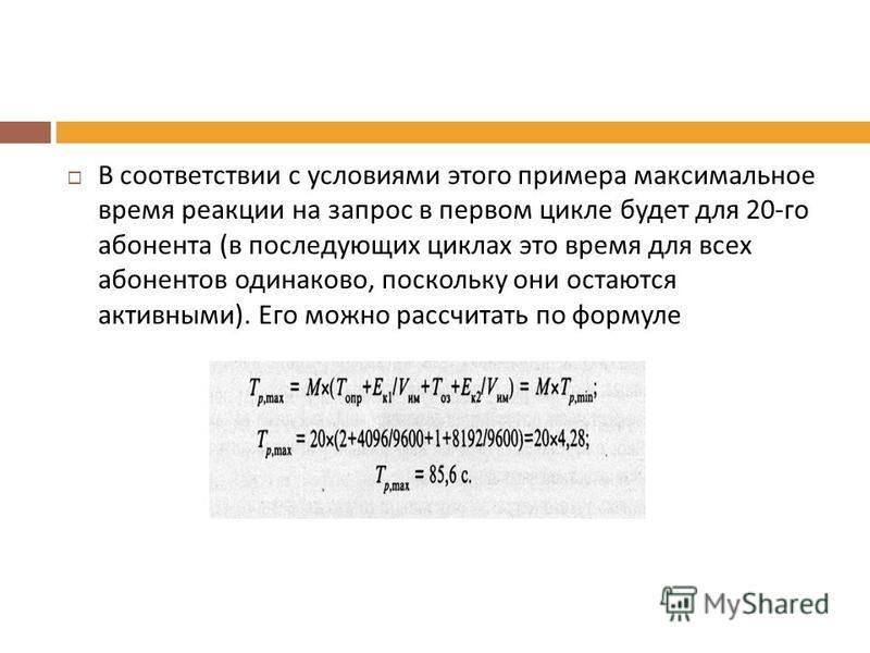В соответствии с условиями этого примера максимальное время реакции на запрос в первом цикле будет для 20- го абонента ( в последующих циклах это время для всех абонентов одинаково, поскольку они остаются активными ). Его можно рассчитать по формуле