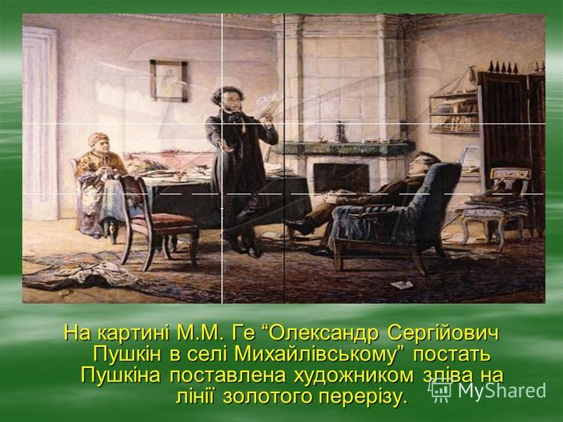 На картині М.М. Ге Олександр Сергійович Пушкін в селі Михайлівському постать Пушкіна поставлена художником зліва на лінії золотого перерізу.