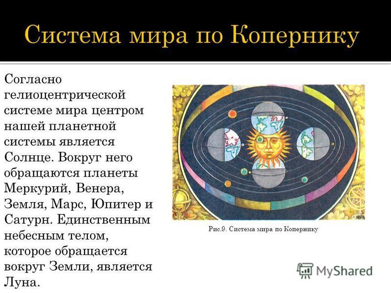 Рис.9. Система мира по Копернику Согласно гелиоцентрической системе мира центром нашей планетной системы является Солнце. Вокруг него обращаются планеты Меркурий, Венера, Земля, Марс, Юпитер и Сатурн. Единственным небесным телом, которое обращается в