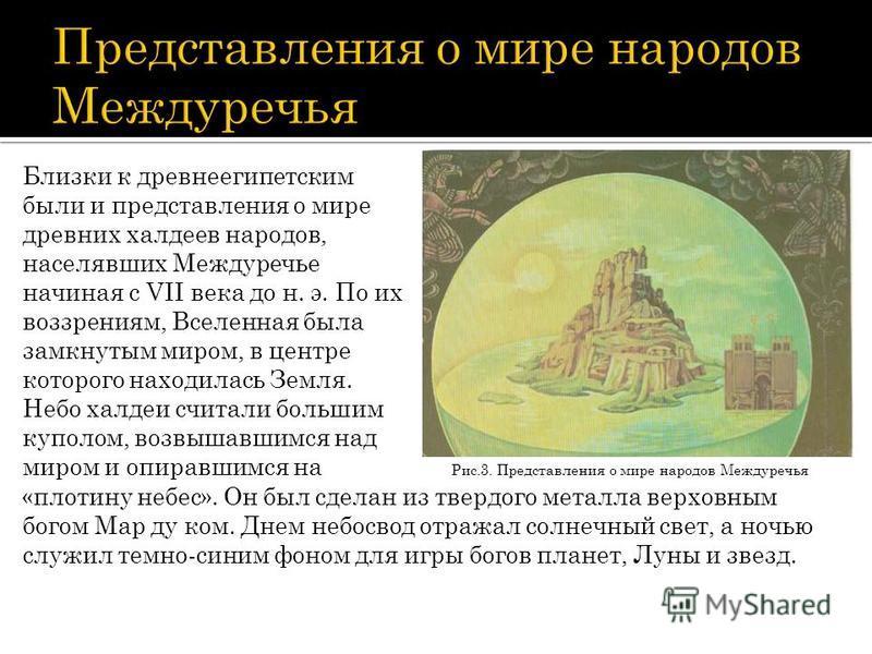 Близки к древнеегипетским были и представления о мире древних халдеев народов, населявших Междуречье начиная с VII века до н. э. По их воззрениям, Вселенная была замкнутым миром, в центре которого находилась Земля. Небо халдеи считали большим куполом