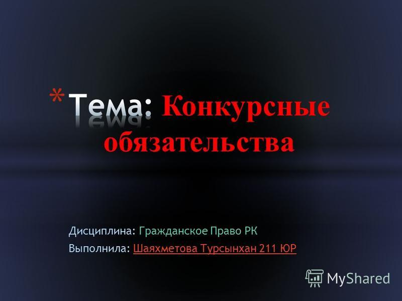 Дисциплина: Гражданское Право РК Выполнила: Шаяхметова Турсынхан 211 ЮР