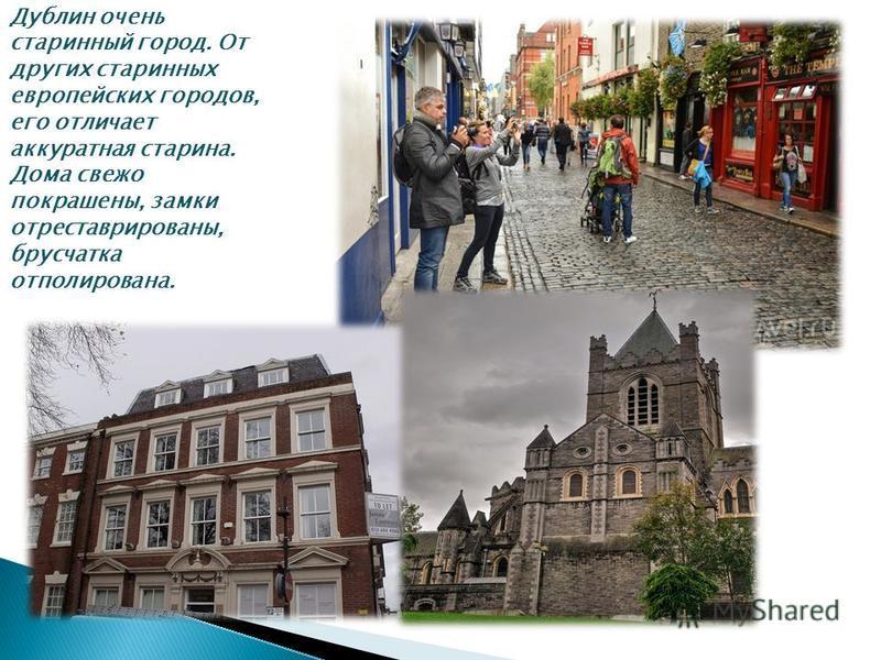Дублин очень старинный город. От других старинных европейских городов, его отличает аккуратная старина. Дома свежо покрашены, замки отреставрированы, брусчатка отполирована.