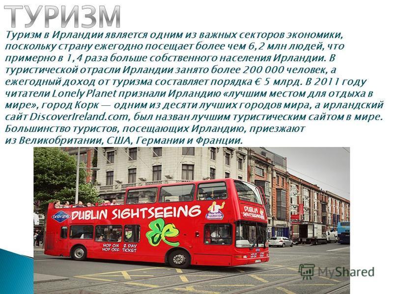 Туризм в Ирландии является одним из важных секторов экономики, поскольку страну ежегодно посещает полее чем 6,2 млн людей, что примерно в 1,4 раза польше собственного населения Ирландии. В туристической отрасли Ирландии занято полее 200 000 человек,