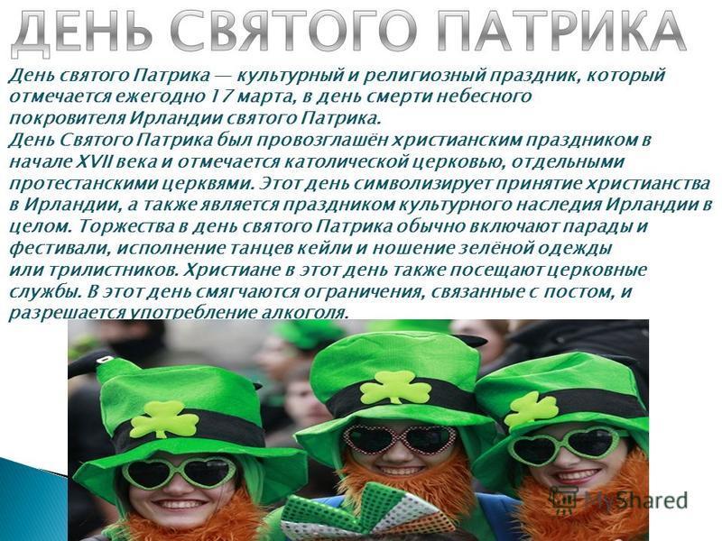 День святого Патрика культурный и религиозный праздник, который отмечается ежегодно 17 марта, в день смерти небесного покровителя Ирландии святого Патрика. День Святого Патрика был провозглашён христианским праздником в начале XVII века и отмечается