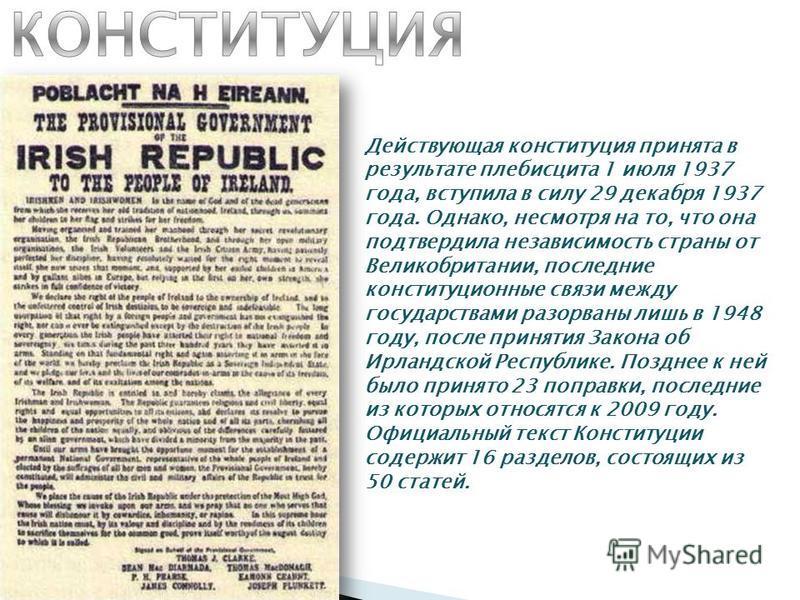 Действующая конституция принята в результате плебисцита 1 июля 1937 года, вступила в силу 29 декабря 1937 года. Однако, несмотря на то, что она подтвердила независимость страны от Великобритании, последние конституционные связи между государствами ра