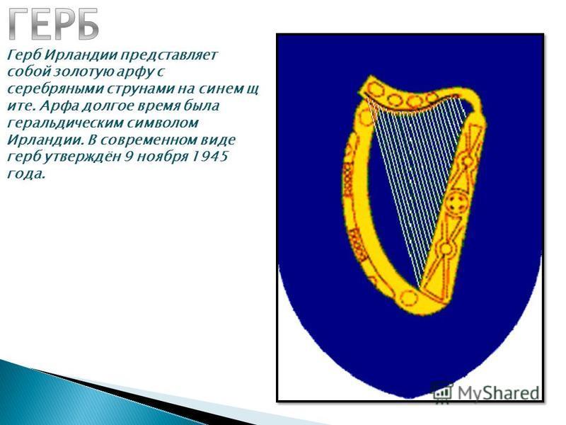 Герб Ирландии представляет сопой золотую арфу с серебряными струнами на синем щите. Арфа долгое время была геральдическим символом Ирландии. В современном виде герб утверждён 9 ноября 1945 года.
