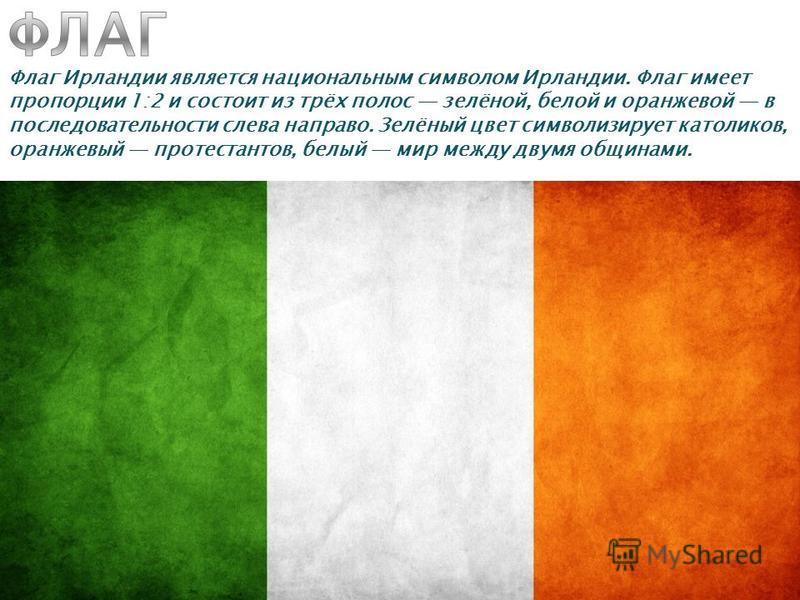 Флаг Ирландии является национальным символом Ирландии. Флаг имеет пропорции 1:2 и состоит из трёх полос зелёной, белой и оранжевой в последовательности слева направо. Зелёный цвет символизирует католиков, оранжевый протестантов, белый мир между двумя