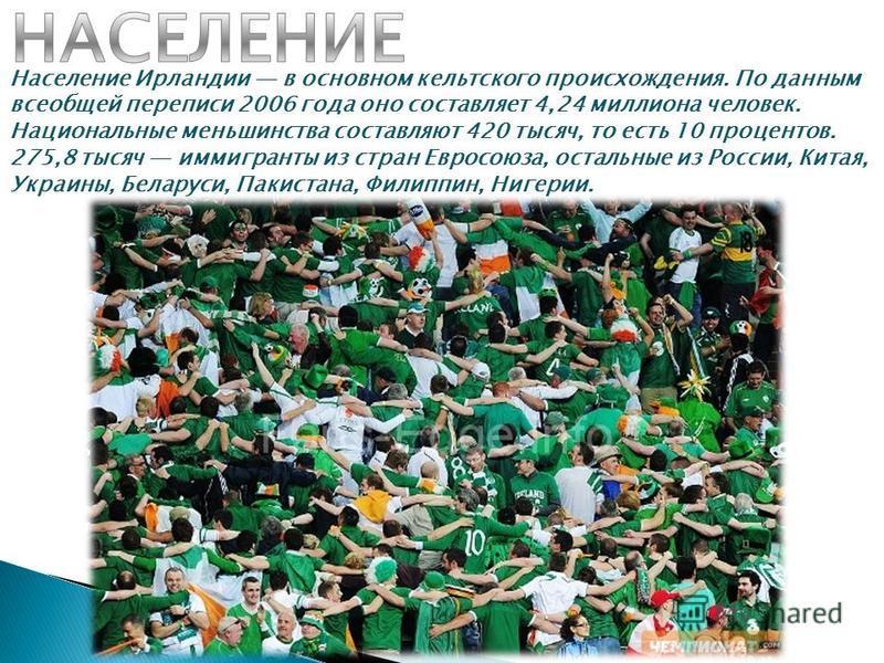 Население Ирландии в основном кельтского происхождения. По данным всеобщей переписи 2006 года оно составляет 4,24 миллиона человек. Национальные меньшинства составляют 420 тысяч, то есть 10 процентов. 275,8 тысяч иммигранты из стран Евросоюза, осталь