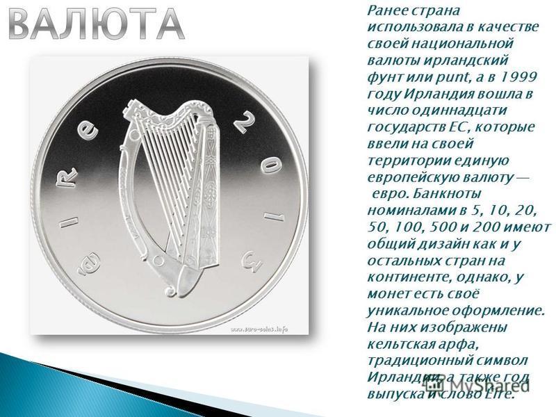 Ранее страна использовала в качестве своей национальной валюты ирландский фунт или punt, а в 1999 году Ирлаиндия вошла в число одиннадцати государств ЕС, которые ввели на своей территории единую европейскую валюту евро. Банкноты номиналами в 5, 10, 2