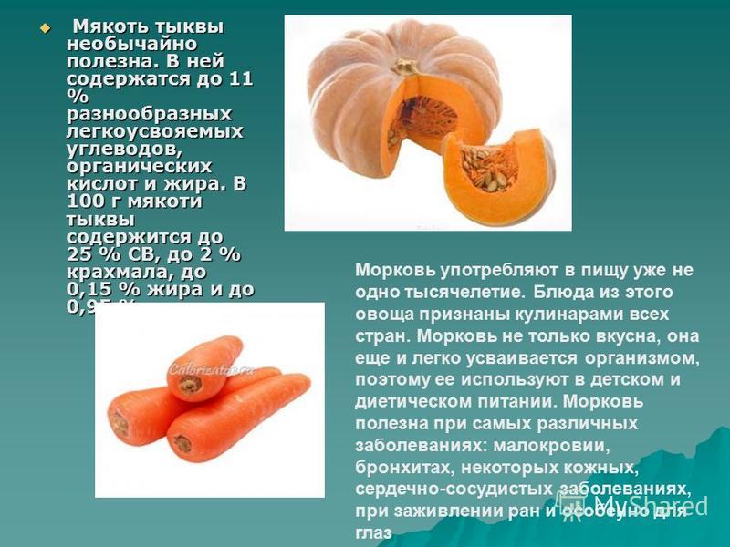 Мякоть тыквы необычайно полезна. В ней содержатся до 11 % разнообразных легкоусвояемых углеводов, органических кислот и жира. В 100 г мякоти тыквы содержится до 25 % СВ, до 2 % крахмала, до 0,15 % жира и до 0,95 % клетчатки Мякоть тыквы необычайно по