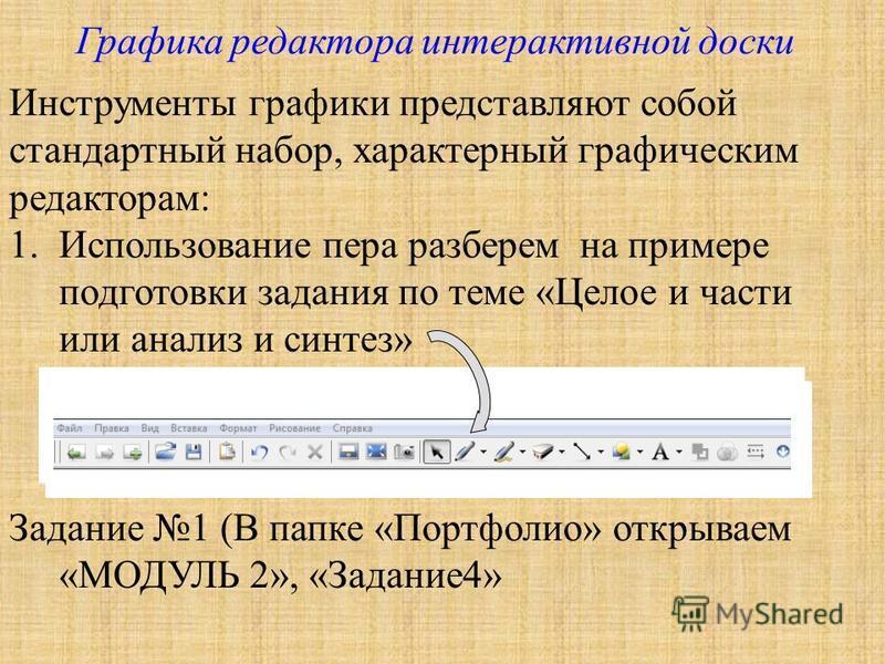 Графика редактора интерактивной доски Инструменты графики представляют собой стандартный набор, характерный графическим редакторам: 1. Использование пера разберем на примере подготовки задания по теме «Целое и части или анализ и синтез» Задание 1 (В