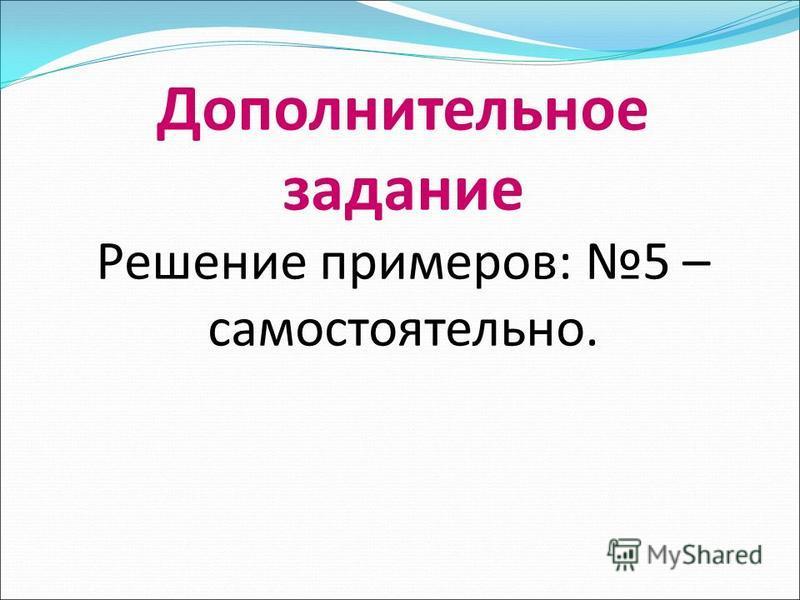 Дополнительное задание Решение примеров: 5 – самостоятельно.