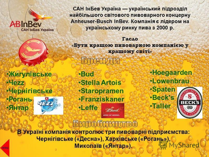 САН ІнБев Україна український підрозділ найбільшого світового пивоварного концерну Anheuser-Busch InBev. Компанія є лідером на українському ринку пива з 2000 р. Гасло «Бути кращою пивоварною компанією у кращому світі» Жигулівське Чеzz Чернігівське Ро
