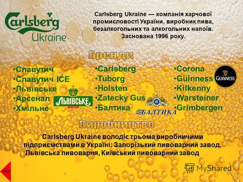 Carlsberg Ukraine компанія харчової промисловості України, виробник пива, безалкогольних та алкогольних напоїв. Заснована 1996 року. Славутич Славутич ICE Львівське Арсенал Хмільне Carlsberg Tuborg Holsten Zatecky Gus Балтика Corona Guinness Kilkenny