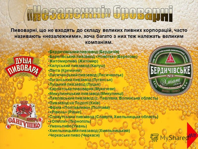 Пивоварні, що не входять до складу великих пивних корпорацій, часто називають «незалежними», хоча багато з них теж належать великим компаніям. Бердичівський пивзавод (Бердичів) Берегівський пивзавод «Новотех» (Берегове) Житомирпиво (Житомир) Калуськи