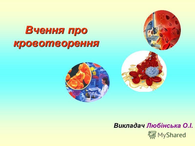 Вчення про кровотворення Викладач Любінська О.І.