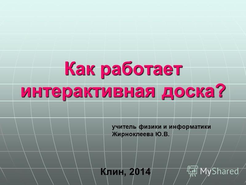 Как работает интерактивная доска? Клин, 2014 учитель физики и информатики Жирноклеева Ю.В.