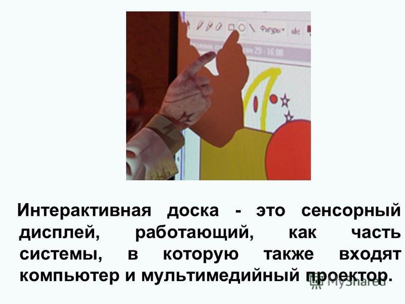 Интерактивная доска - это сенсорный дисплей, работающий, как часть системы, в которую также входят компьютер и мультимедийный проектор.