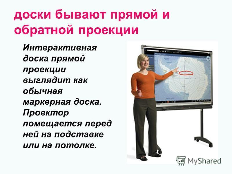 доски бывают прямой и обратной проекции Интерактивная доска прямой проекции выглядит как обычная маркерная доска. Проектор помещается перед ней на подставке или на потолке.