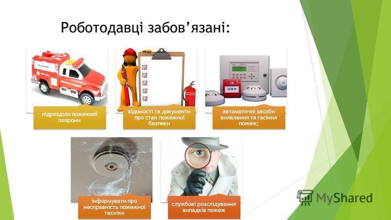 Роботодавці забовязані: підрозділи пожежної охорони відомості та документи про стан пожежної безпеки автоматичні засоби виявлення та гасіння пожеж; інформувати про несправність пожежної техніки службові розслідування випадків пожеж