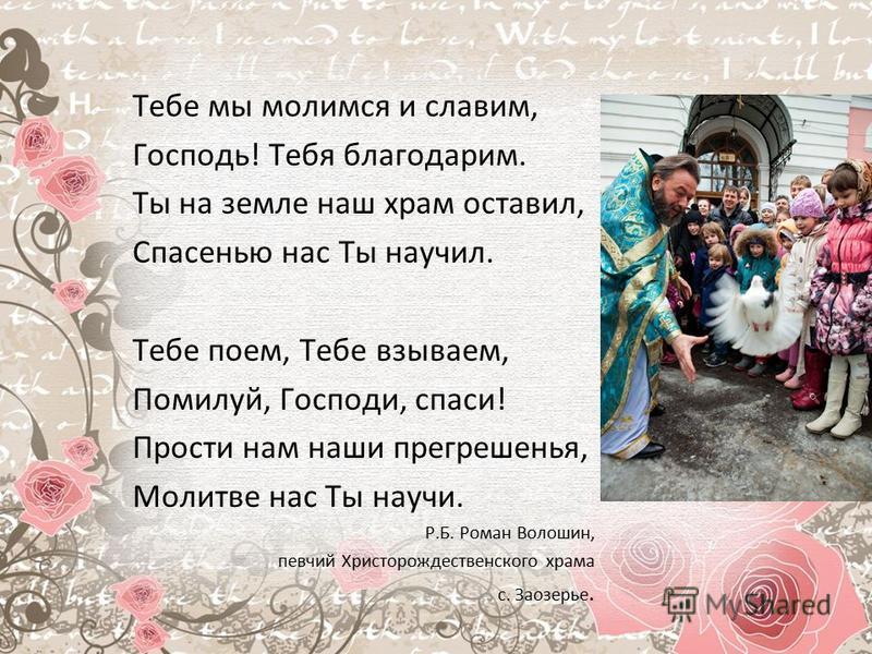 Тебе мы молимся и славим, Господь! Тебя благодарим. Ты на земле наш храм оставил, Спасенью нас Ты научил. Тебе поем, Тебе взываем, Помилуй, Господи, спаси! Прости нам наши прегрешенья, Молитве нас Ты научи. Р.Б. Роман Волошин, певчий Христорождествен