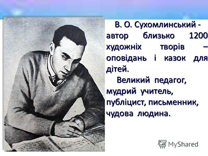 В. О. Сухомлинський - В. О. Сухомлинський - автор близько 1200 художніх творів – оповідань і казок для дітей. Великий педагог, Великий педагог, мудрий учитель, публіцист, письменник, чудова людина.